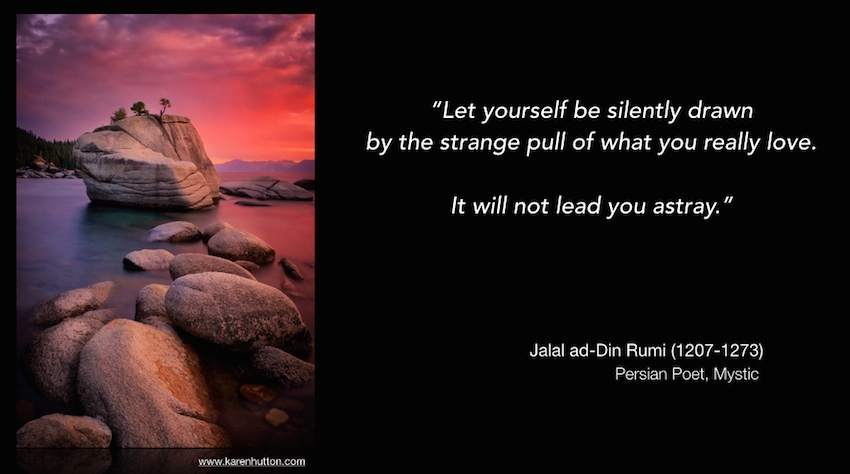 Let yourself be silently drawn by the strange pull of what you really love. It will not lead you astray.