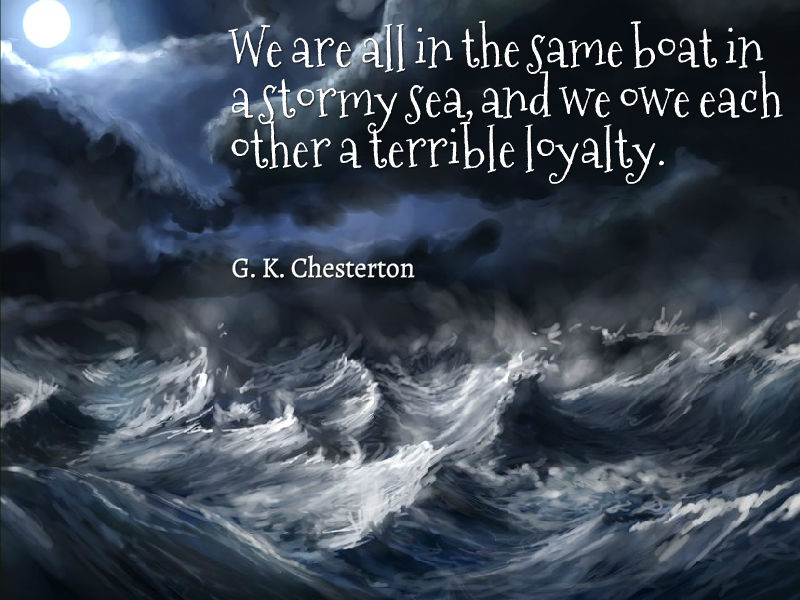 We are all in the same boat, in a stormy sea, and we owe each other a terrible loyalty.