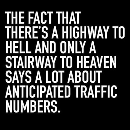 The fact that there's a highway to hell and only a stairway to heaven says a lot about anticipated traffic numbers
