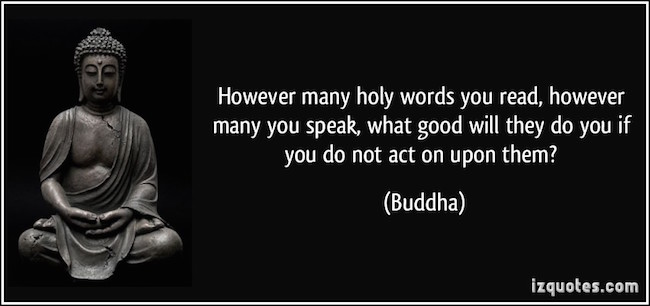 However many holy words you read, however many you speak, what good will they do you if you do not act upon them?- Buddha