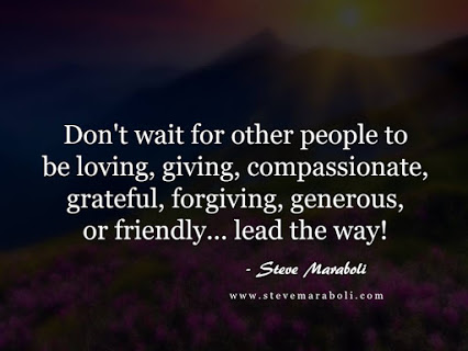Don't wait for other people to be loving, giving, compassionate, grateful, forgiving, generous, or friendly... lead the way