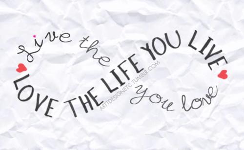 Love the life you live.live the life you love.