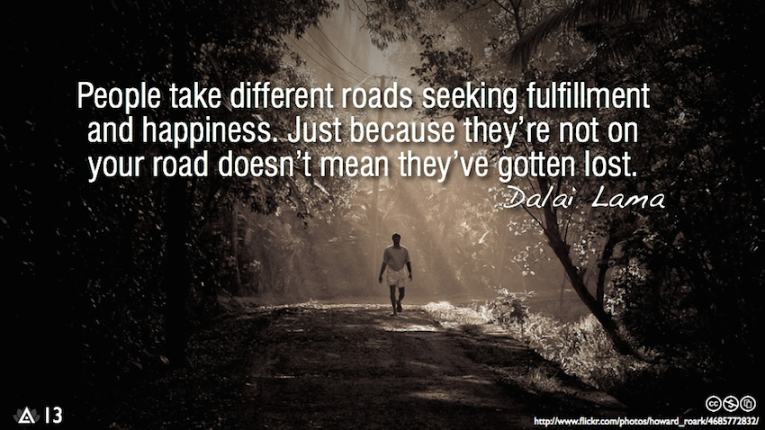 """People take different roads seeking fulfillment and happiness. Just because they're not on your road doesn't mean they've gotten lost."""