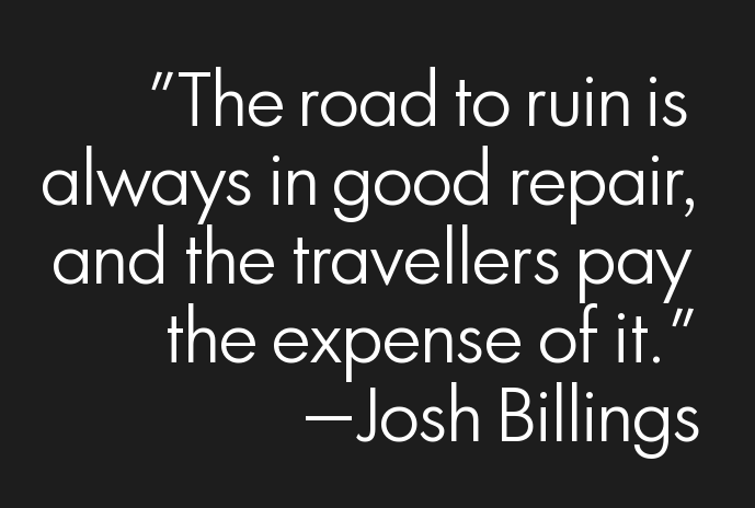 The road to ruin is always in good repair, and the travelers pay the expense of it.
