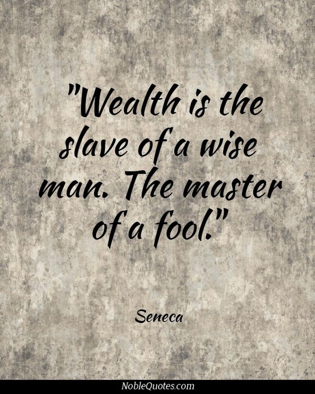 Wealth is the slave of a wise man. The master of a fool.