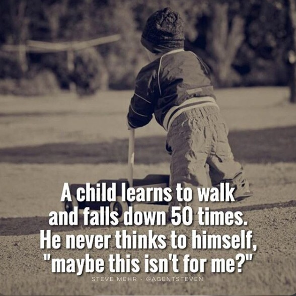 A child learns to walk and falls down 50 times. He never thinks to himself,'Maybe this isn't for me?'