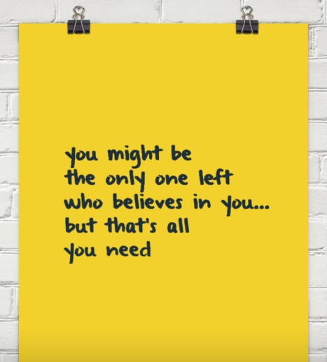 """""""You might be the only one left who believes in you…but that's all you need."""""""