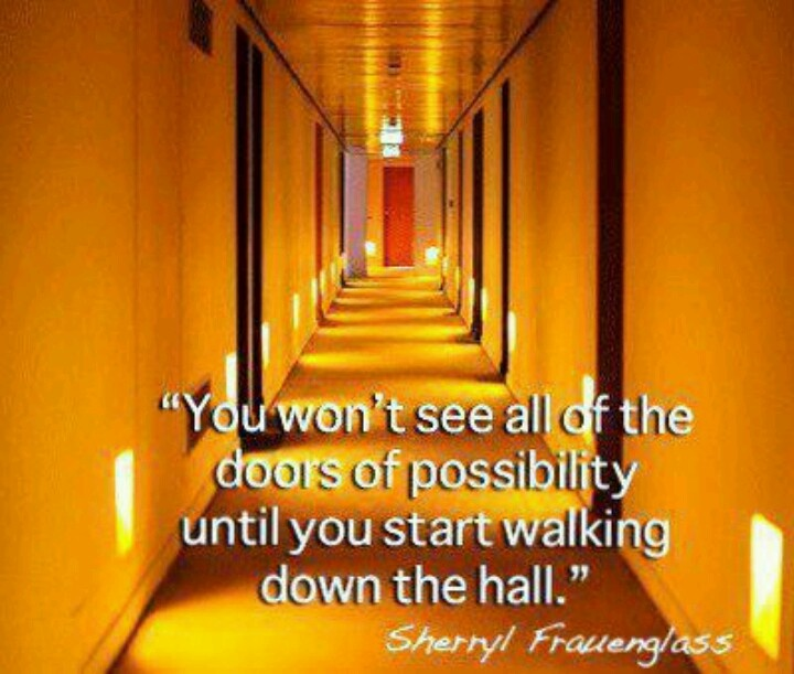 You won't see all of the doors of possibility until you start walking down the hall