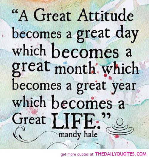 A Great Attitude becomes a great day which becomes a great month which becomes a great year which becomes a Great Life. - Mandy Hale