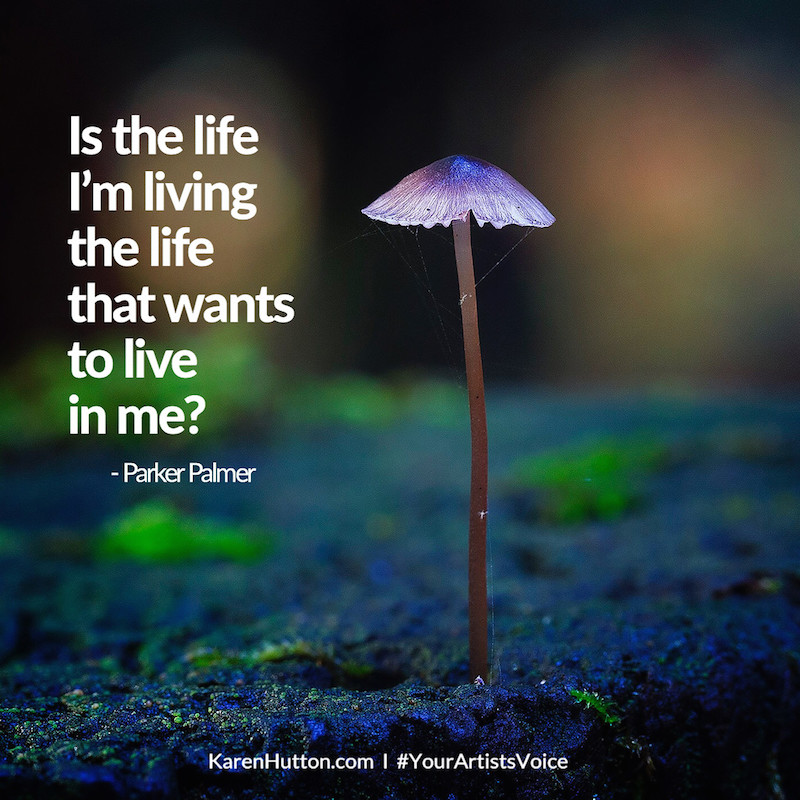 Is the life I'm living the life that wants to live in me? - Parker Palmer