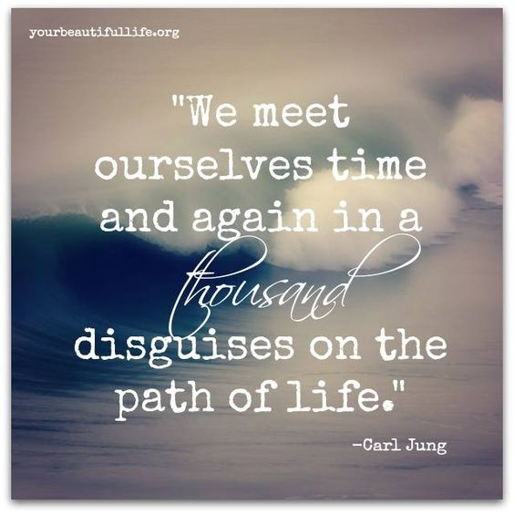 We meet ourselves time and time again in a thousand disguises on the path of life. - Carl Jung