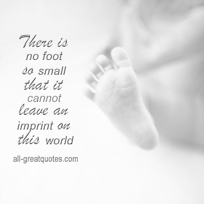 There is no foot so small that it cannot leave an imprint on this world.