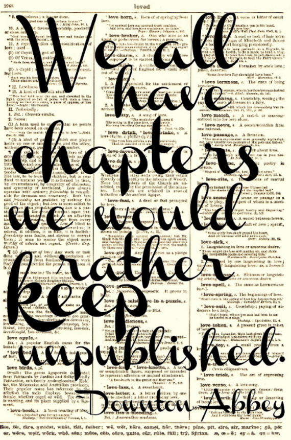 We all have chapters we would rather keep unpublished.- Downton Abbey