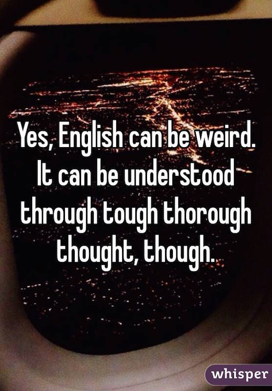 Yes, English can be weird. It can be understood through tough, thorough thought though.
