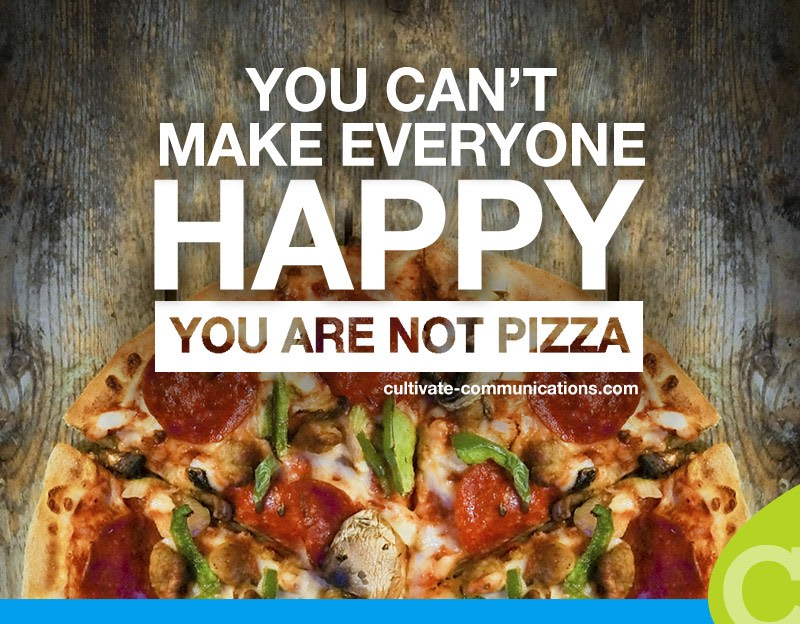 You can't make everyone happy. You are not pizza.