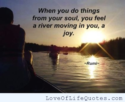 When you do things from your soul, you feel a river moving in you, a joy. ― Jalaluddin Rumi