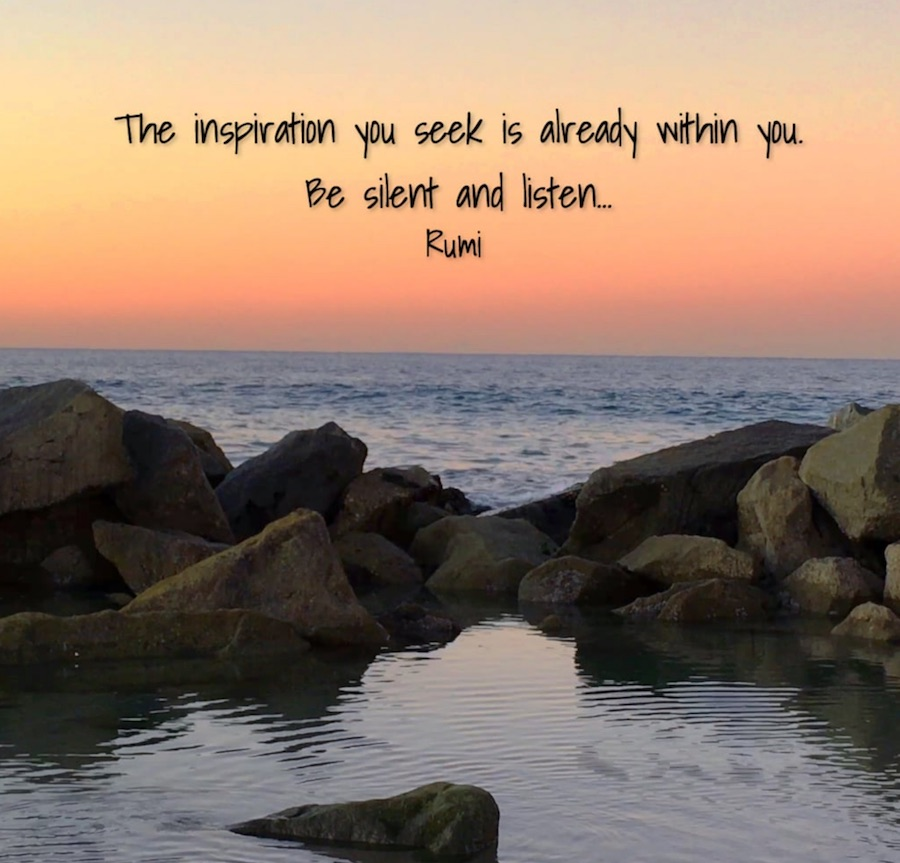 The inspiration you seek is already within you. Be silent and listen. - Rumi