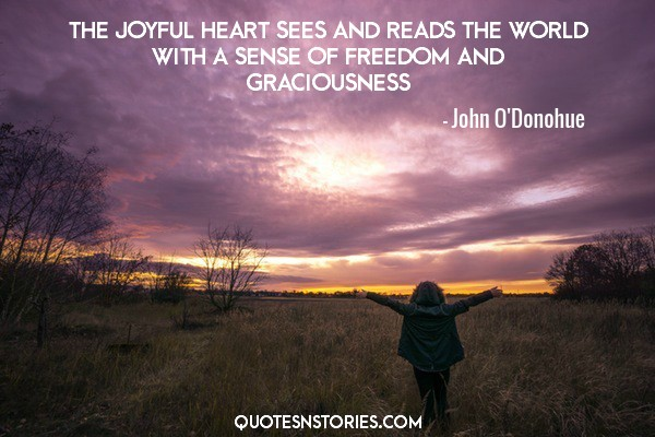 The joyful heart sees and reads the world with a sense of freedom and graciousness. - John O'Donohue