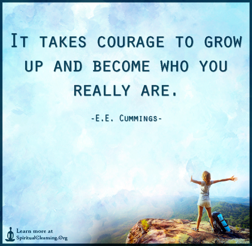 It takes courage to grow up and become who you really are. - e.e. cummings