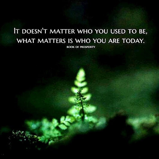 It doesn't matter who you used to be, what matters is who you are today.- Book of Prosperity