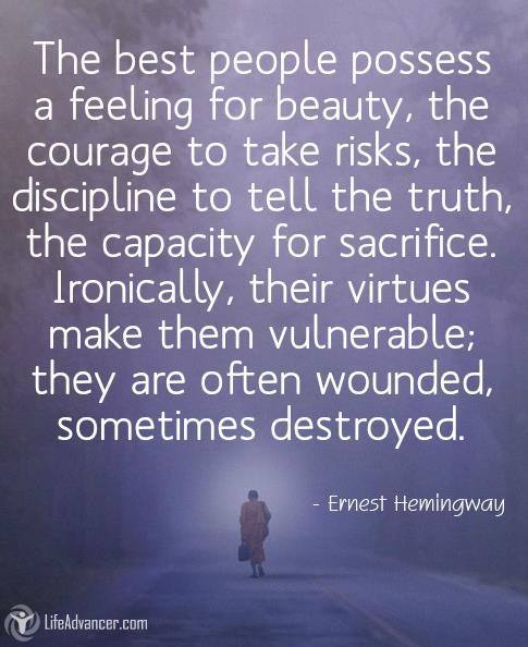 The best people possess a feeling for beauty, the courage to take risks, the discipline to tell the truth, the capacity for sacrifice. Ironically, their virtues make them vulnerable; they are often wounded, sometimes destroyed.  — Ernest Hemingway