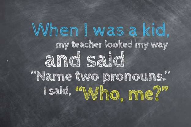 When I was a kid, my English teacher looked my way and said, 'Name two pronouns.' I said, 'Who, me?'
