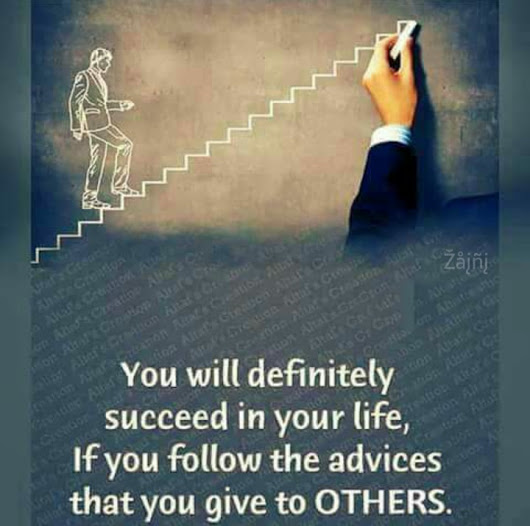 You will definitely succeed in your life, if you follow the advices that you give to others.
