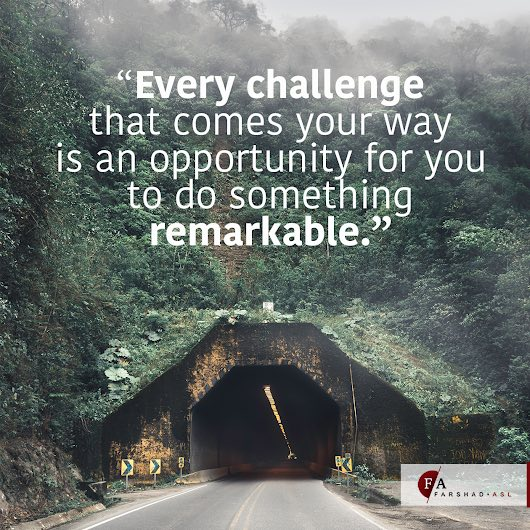 Every challenge that comes your way is an opportunity for you to do something remarkable.