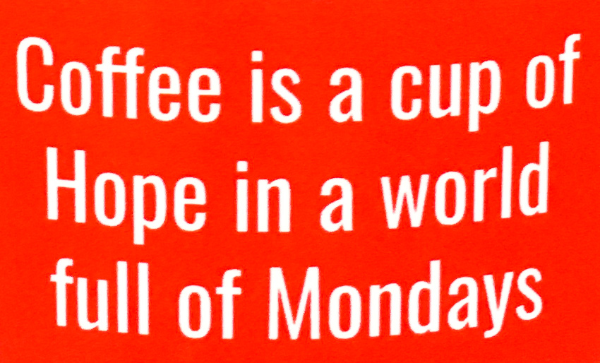 Coffee is a cup of hope in a world full of Mondays
