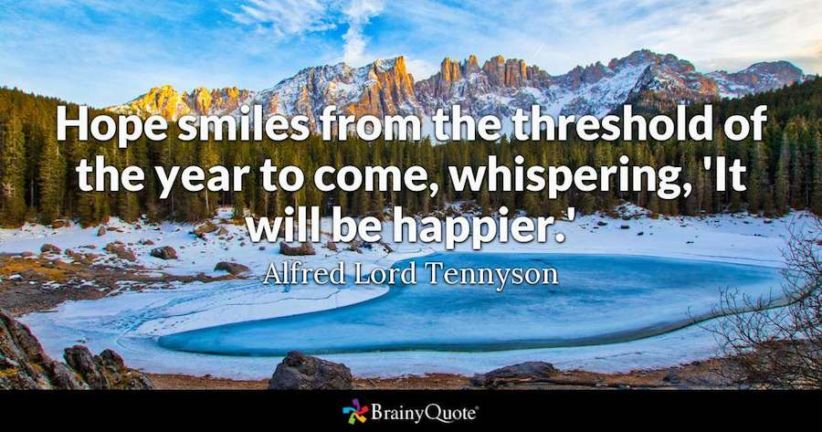 Hope smiles form the threshold of the year to come, whispering, 'It will be happier'