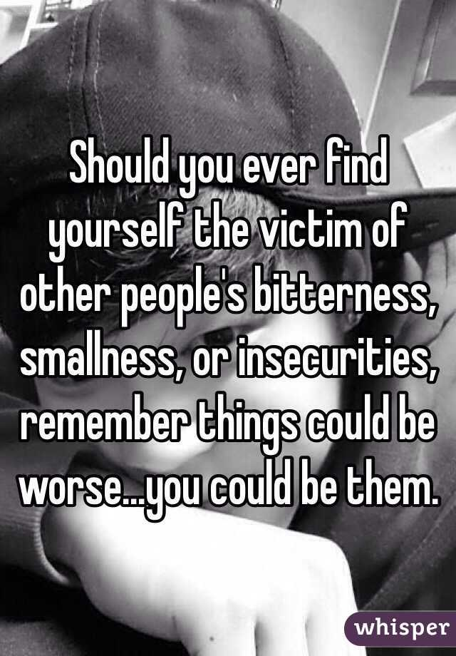 Should you ever find yourself the victim of other peoples bitterness #smallness or insecurities #remember things could be worse. You could be them.