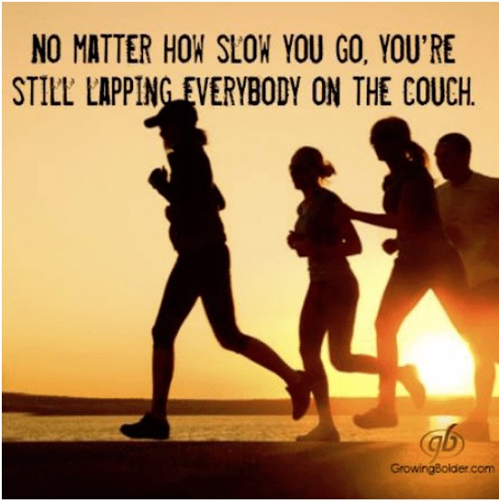 No matter how slow you go, you're still lapping everybody on the couch.