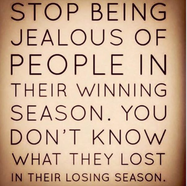 Stop being jealous of people in their winning season. You don't know what they lost in their losing season.