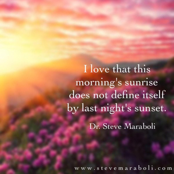 I love that this morning's sunrise does not define itself by last night's sunset. - Steve Maraboli