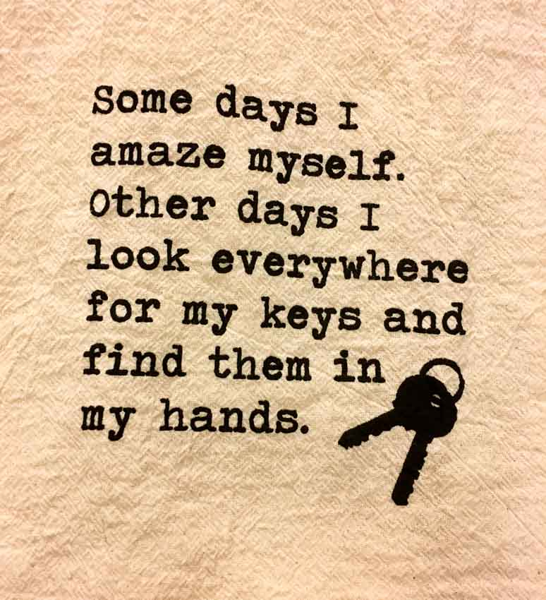 Some days I amaze myself. Other days I look everywhere for my keys and find them in my hands.